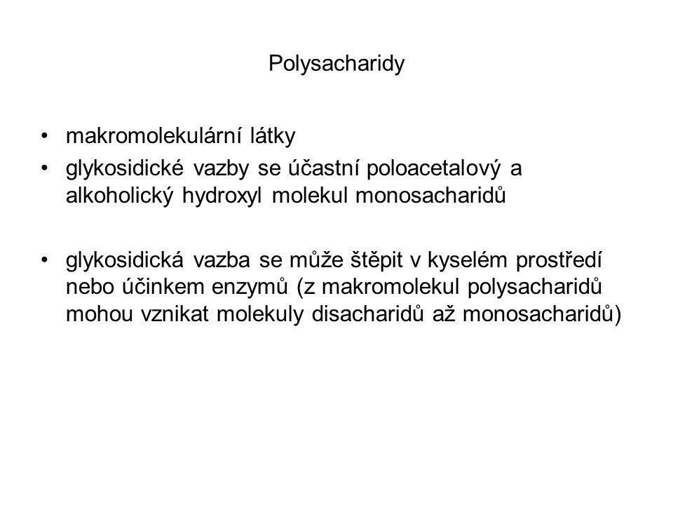 Polysacharidy makromolekulární látky glykosidické vazby se účastní poloacetalový a alkoholický hydroxyl molekul monosacharidů glykosidická vazba se může štěpit v kyselém prostředí nebo účinkem enzymů (z makromolekul polysacharidů mohou vznikat molekuly disacharidů až monosacharidů)
