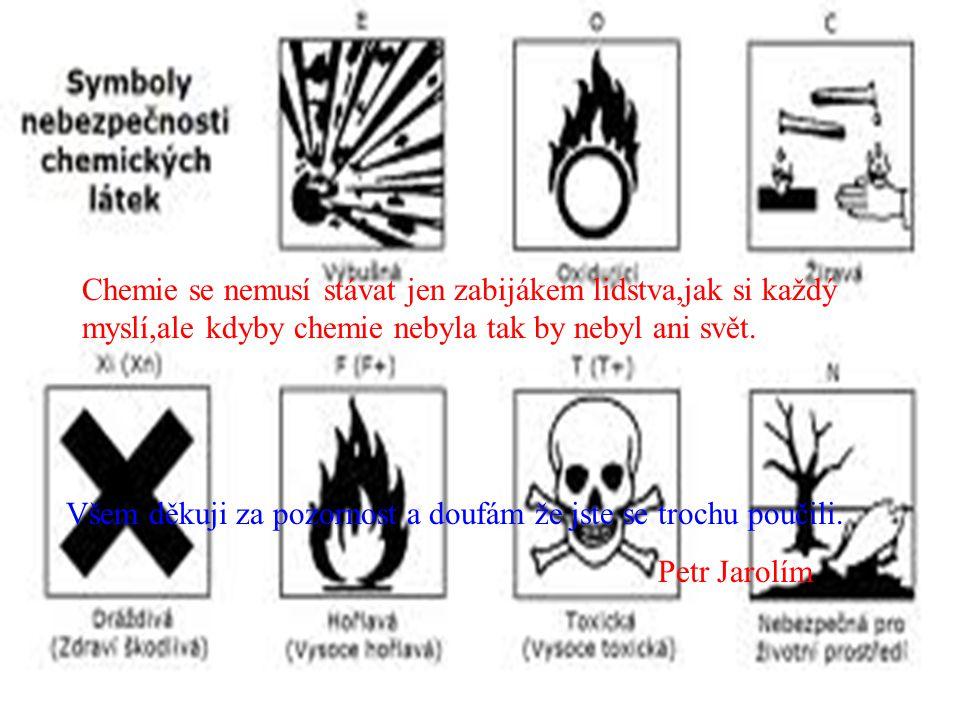 Chemie se nemusí stávat jen zabijákem lidstva,jak si každý myslí,ale kdyby chemie nebyla tak by nebyl ani svět. Všem děkuji za pozornost a doufám že j
