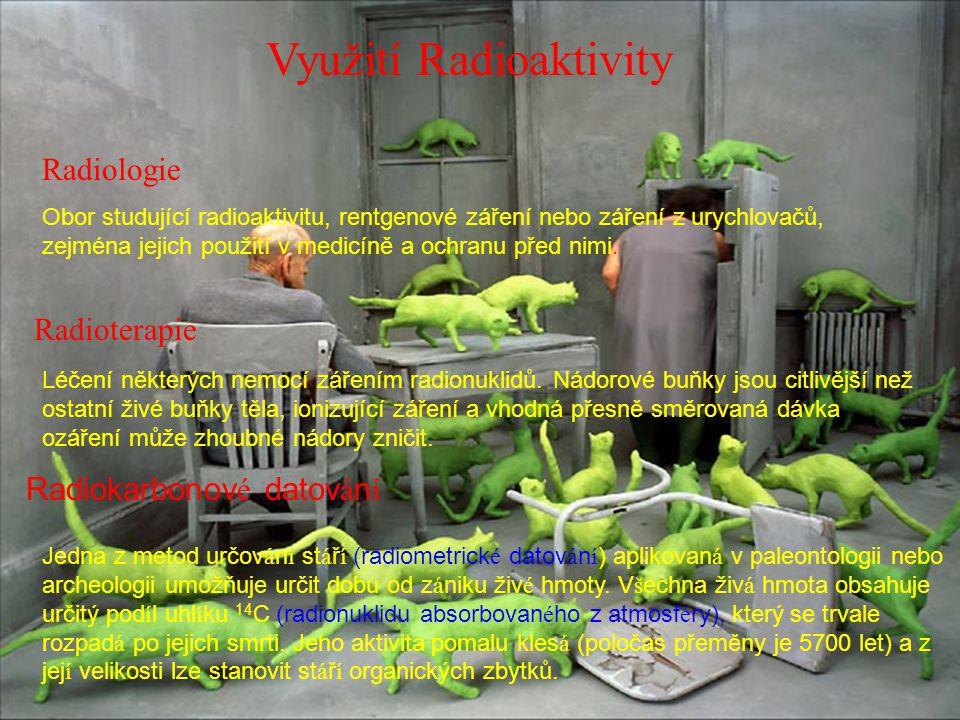 Využití Radioaktivity Radiologie Obor studující radioaktivitu, rentgenové záření nebo záření z urychlovačů, zejména jejich použití v medicíně a ochran