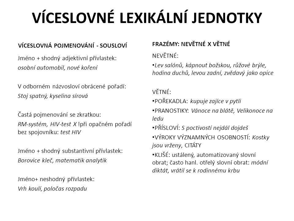 VÍCESLOVNÉ LEXIKÁLNÍ JEDNOTKY VÍCESLOVNÁ POJMENOVÁNÍ - SOUSLOVÍ Jméno + shodný adjektivní přívlastek: osobní automobil, nové koření V odborném názvosloví obrácené pořadí: Stoj spatný, kyselina sírová Častá pojmenování se zkratkou: RM-systém, HIV-test X !při opačném pořadí bez spojovníku: test HIV Jméno + shodný substantivní přívlastek: Borovice kleč, matematik analytik Jméno+ neshodný přívlastek: Vrh koulí, poločas rozpadu FRAZÉMY: NEVĚTNÉ X VĚTNÉ NEVĚTNÉ: Lev salónů, kápnout božskou, růžové brýle, hodina duchů, levou zadní, zvědavý jako opice VĚTNÉ: POŘEKADLA: kupuje zajíce v pytli PRANOSTIKY: Vánoce na blátě, Velikonoce na ledu PŘÍSLOVÍ: S poctivostí nejdál dojdeš VÝROKY VÝZNAMNÝCH OSOBNOSTÍ: Kostky jsou vrženy, CITÁTY KLIŠÉ: ustálený, automatizovaný slovní obrat; často hanl.