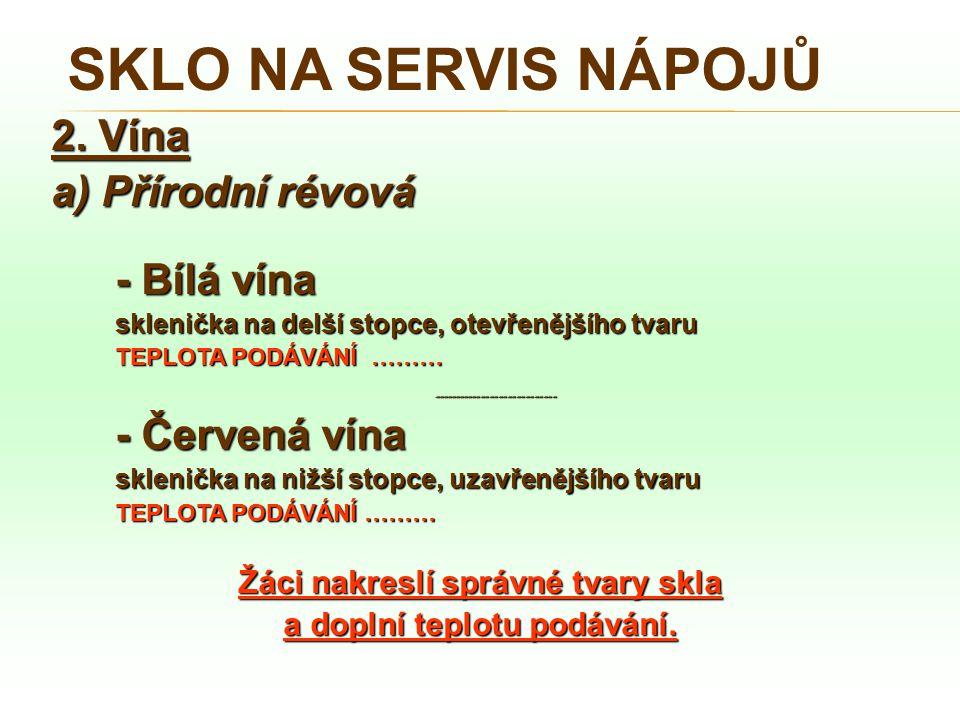SKLO NA SERVIS NÁPOJŮ 2. Vína a) Přírodní révová - Bílá vína sklenička na delší stopce, otevřenějšího tvaru TEPLOTA PODÁVÁNÍ ……… ---------------------