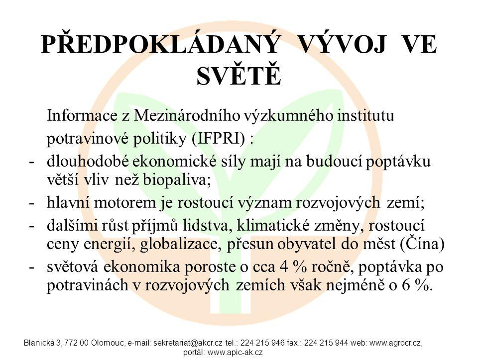 Blanická 3, 772 00 Olomouc, e-mail: sekretariat@akcr.cz tel.: 224 215 946 fax.: 224 215 944 web: www.agrocr.cz, portál: www.apic-ak.cz PŘEDPOKLÁDANÝ VÝVOJ VE SVĚTĚ Informace z Mezinárodního výzkumného institutu potravinové politiky (IFPRI) : -dlouhodobé ekonomické síly mají na budoucí poptávku větší vliv než biopaliva; -hlavní motorem je rostoucí význam rozvojových zemí; -dalšími růst příjmů lidstva, klimatické změny, rostoucí ceny energií, globalizace, přesun obyvatel do měst (Čína) -světová ekonomika poroste o cca 4 % ročně, poptávka po potravinách v rozvojových zemích však nejméně o 6 %.