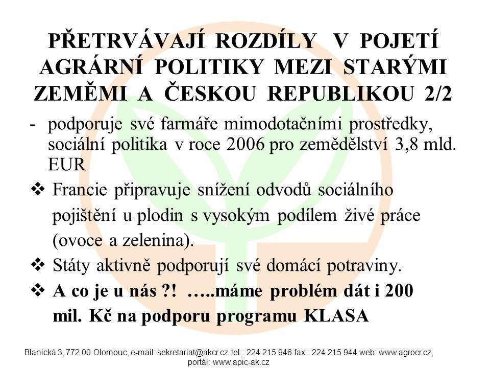 Blanická 3, 772 00 Olomouc, e-mail: sekretariat@akcr.cz tel.: 224 215 946 fax.: 224 215 944 web: www.agrocr.cz, portál: www.apic-ak.cz PŘETRVÁVAJÍ ROZDÍLY V POJETÍ AGRÁRNÍ POLITIKY MEZI STARÝMI ZEMĚMI A ČESKOU REPUBLIKOU 2/2 -podporuje své farmáře mimodotačními prostředky, sociální politika v roce 2006 pro zemědělství 3,8 mld.