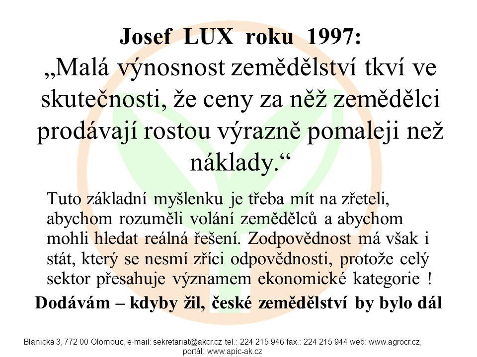 """Blanická 3, 772 00 Olomouc, e-mail: sekretariat@akcr.cz tel.: 224 215 946 fax.: 224 215 944 web: www.agrocr.cz, portál: www.apic-ak.cz Josef LUX roku 1997: """"Malá výnosnost zemědělství tkví ve skutečnosti, že ceny za něž zemědělci prodávají rostou výrazně pomaleji než náklady. Tuto základní myšlenku je třeba mít na zřeteli, abychom rozuměli volání zemědělců a abychom mohli hledat reálná řešení."""