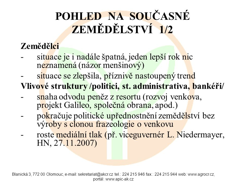 Blanická 3, 772 00 Olomouc, e-mail: sekretariat@akcr.cz tel.: 224 215 946 fax.: 224 215 944 web: www.agrocr.cz, portál: www.apic-ak.cz POHLED NA SOUČASNÉ ZEMĚDĚLSTVÍ 1/2 Zemědělci -situace je i nadále špatná, jeden lepší rok nic neznamená (názor menšinový) -situace se zlepšila, příznivě nastoupený trend Vlivové struktury /politici, st.