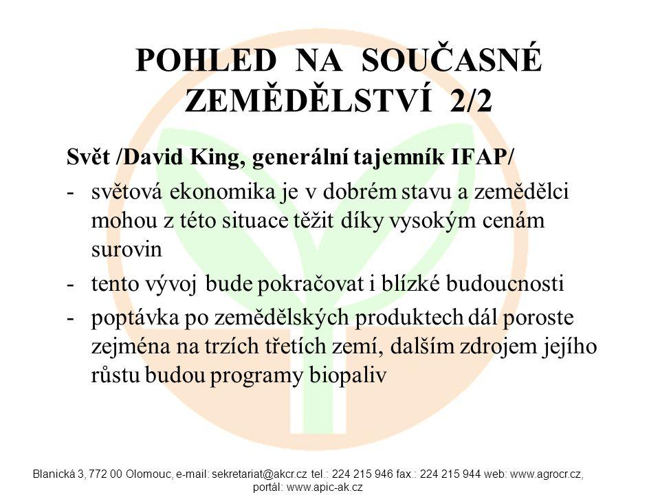 Blanická 3, 772 00 Olomouc, e-mail: sekretariat@akcr.cz tel.: 224 215 946 fax.: 224 215 944 web: www.agrocr.cz, portál: www.apic-ak.cz POHLED NA SOUČASNÉ ZEMĚDĚLSTVÍ 2/2 Svět /David King, generální tajemník IFAP/ -světová ekonomika je v dobrém stavu a zemědělci mohou z této situace těžit díky vysokým cenám surovin -tento vývoj bude pokračovat i blízké budoucnosti -poptávka po zemědělských produktech dál poroste zejména na trzích třetích zemí, dalším zdrojem jejího růstu budou programy biopaliv