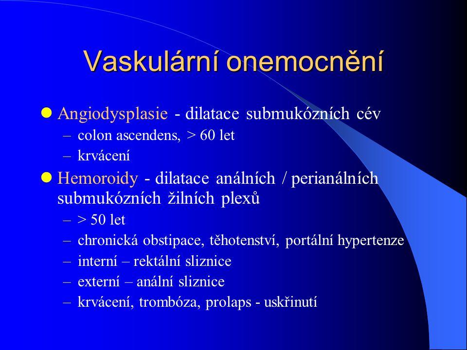 Vaskulární onemocnění Angiodysplasie - dilatace submukózních cév –colon ascendens, > 60 let –krvácení Hemoroidy - dilatace análních / perianálních submukózních žilních plexů –> 50 let –chronická obstipace, těhotenství, portální hypertenze –interní – rektální sliznice –externí – anální sliznice –krvácení, trombóza, prolaps - uskřinutí