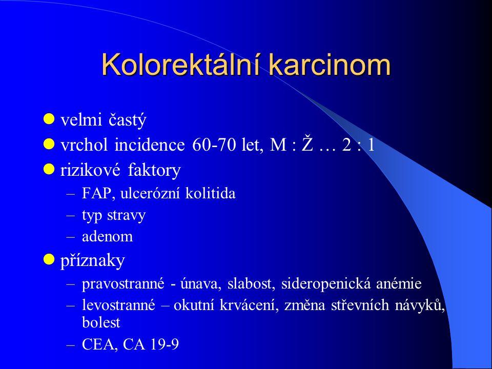 Kolorektální karcinom velmi častý vrchol incidence 60-70 let, M : Ž … 2 : 1 rizikové faktory –FAP, ulcerózní kolitida –typ stravy –adenom příznaky –pravostranné - únava, slabost, sideropenická anémie –levostranné – okutní krvácení, změna střevních návyků, bolest –CEA, CA 19-9