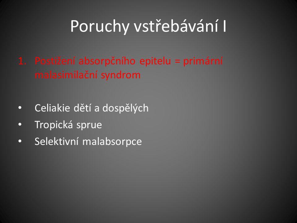 Poruchy vstřebávání I 1.Postižení absorpčního epitelu = primární malasimilační syndrom Celiakie dětí a dospělých Tropická sprue Selektivní malabsorpce