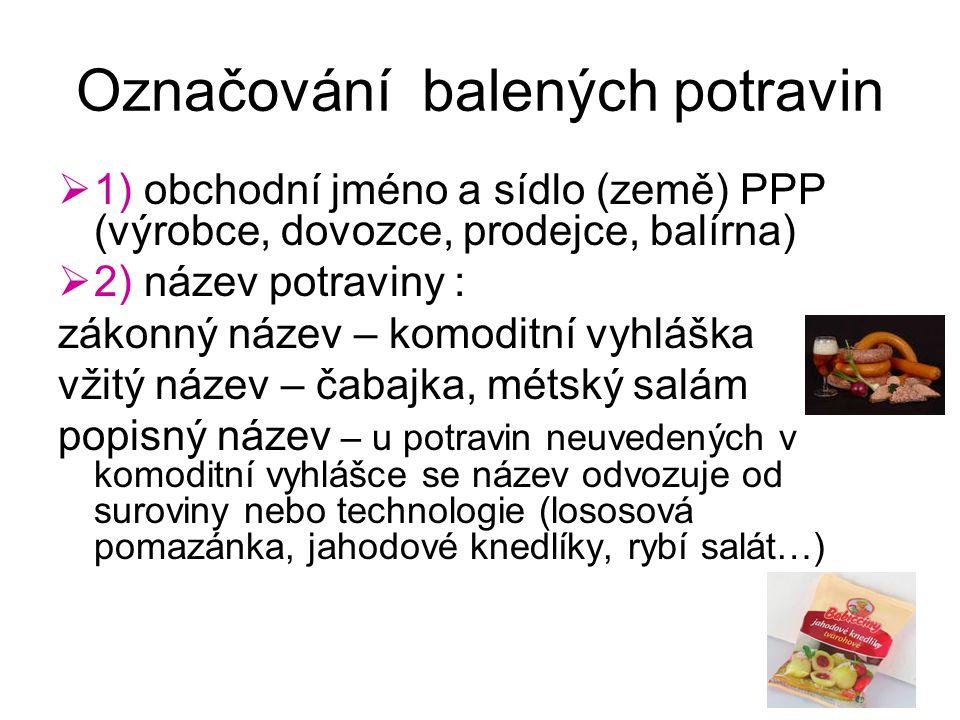 Označování balených potravin  1) obchodní jméno a sídlo (země) PPP (výrobce, dovozce, prodejce, balírna)  2) název potraviny : zákonný název – komod
