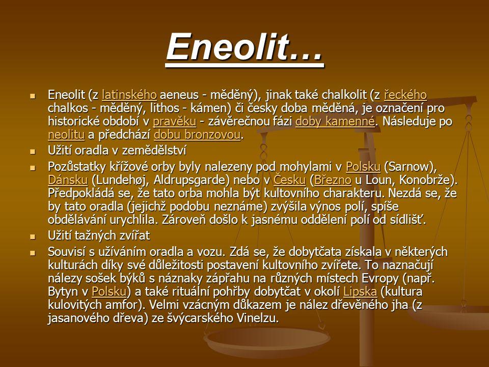 Eneolit… Eneolit (z latinského aeneus - měděný), jinak také chalkolit (z řeckého chalkos - měděný, lithos - kámen) či česky doba měděná, je označení p