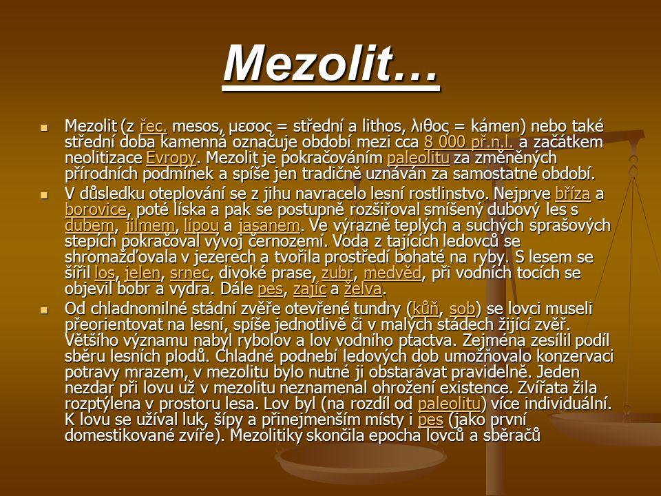 Mezolit… Mezolit (z řec. mesos, μεσος = střední a lithos, λιθος = kámen) nebo také střední doba kamenná označuje období mezi cca 8 000 př.n.l. a začát