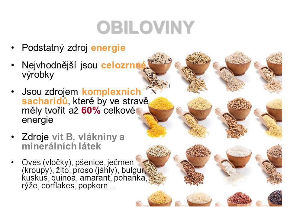 OBILOVINY Podstatný zdroj energie Nejvhodnější jsou celozrnné výrobky Jsou zdrojem komplexních sacharidů, které by ve stravě měly tvořit až 60% celkové energie Zdroje vit B, vlákniny a minerálních látek Oves (vločky), pšenice, ječmen (kroupy), žito, proso (jáhly), bulgur, kuskus, quinoa, amarant, pohanka, rýže, corflakes, popkorn…