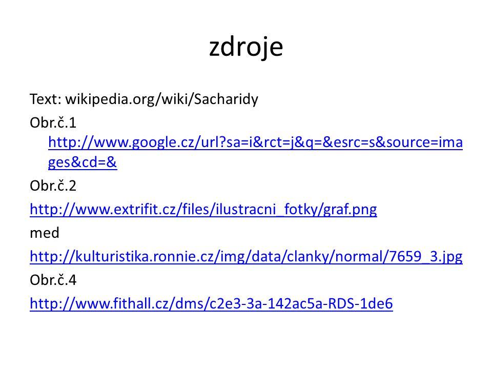 zdroje Text: wikipedia.org/wiki/Sacharidy Obr.č.1 http://www.google.cz/url?sa=i&rct=j&q=&esrc=s&source=ima ges&cd=& http://www.google.cz/url?sa=i&rct=j&q=&esrc=s&source=ima ges&cd=& Obr.č.2 http://www.extrifit.cz/files/ilustracni_fotky/graf.png med http://kulturistika.ronnie.cz/img/data/clanky/normal/7659_3.jpg Obr.č.4 http://www.fithall.cz/dms/c2e3-3a-142ac5a-RDS-1de6