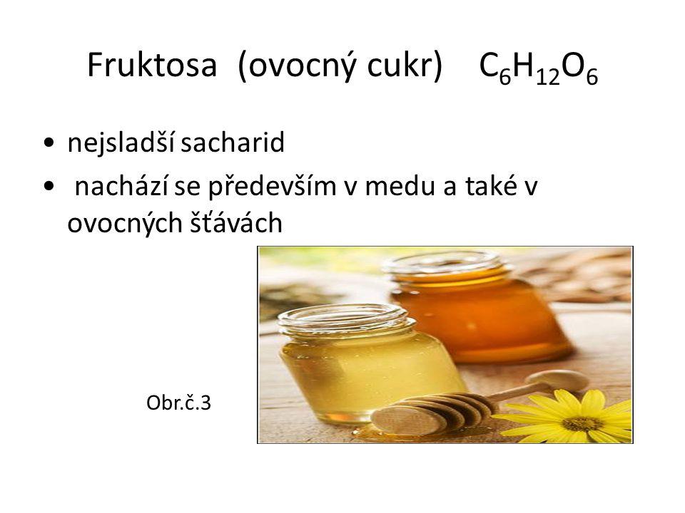 Fruktosa (ovocný cukr) C 6 H 12 O 6 nejsladší sacharid nachází se především v medu a také v ovocných šťávách Obr.č.3