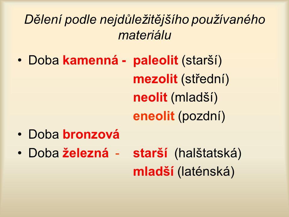 Dělení podle nejdůležitějšího používaného materiálu Doba kamenná -paleolit (starší) mezolit (střední) neolit (mladší) eneolit (pozdní) Doba bronzová D