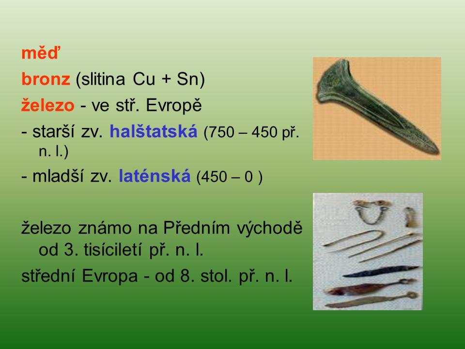 měď bronz (slitina Cu + Sn) železo - ve stř. Evropě - starší zv. halštatská (750 – 450 př. n. l.) - mladší zv. laténská (450 – 0 ) železo známo na Pře