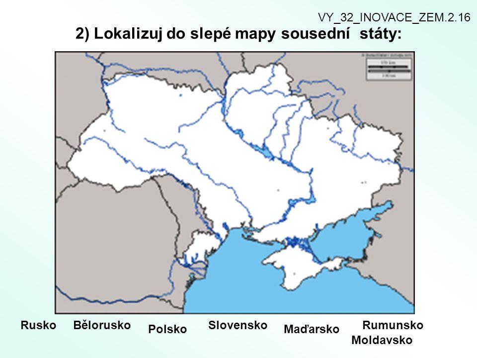 2) Lokalizuj do slepé mapy sousední státy: RuskoBělorusko Polsko Slovensko Maďarsko Rumunsko Moldavsko VY_32_INOVACE_ZEM.2.16