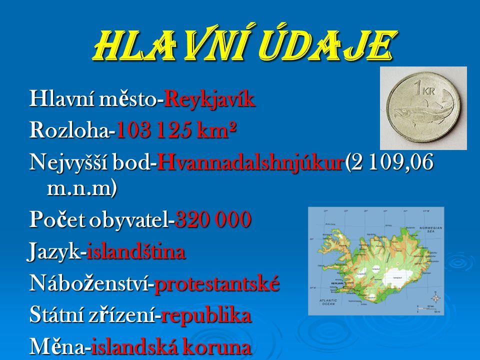 HLAVNÍ ÚDAJE Hlavní m ě sto-Reykjavík Rozloha-103 125 km² Nejvyšší bod-Hvannadalshnjúkur(2 109,06 m.n.m) Po č et obyvatel-320 000 Jazyk-islandština Nábo ž enství-protestantské Státní z ř ízení-republika M ě na-islandská koruna