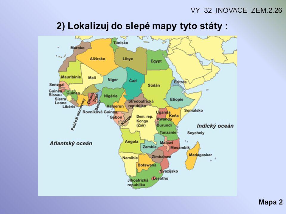 2) Lokalizuj do slepé mapy tyto státy : VY_32_INOVACE_ZEM.2.26 Mapa 2