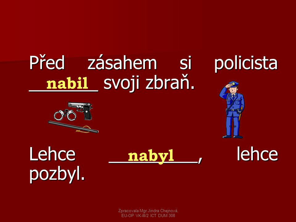 Před zásahem si policista _______ svoji zbraň. Lehce _________, lehce pozbyl. nabil nabyl Zpracovala Mgr.Jindra Chejnová, EU-OP VK-III/2 ICT DUM 308
