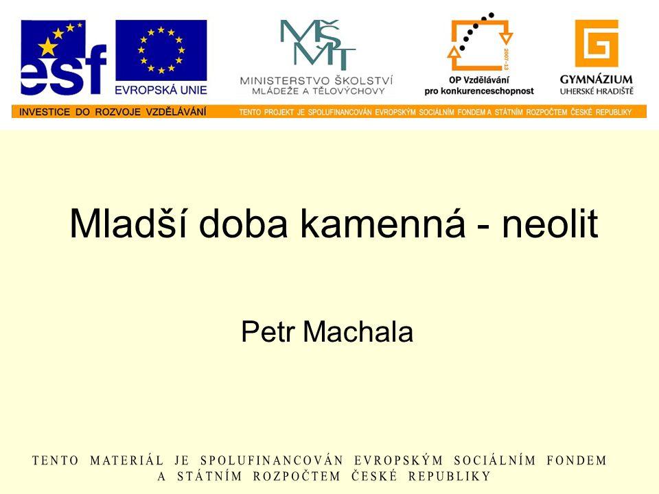 Mladší doba kamenná - neolit Petr Machala