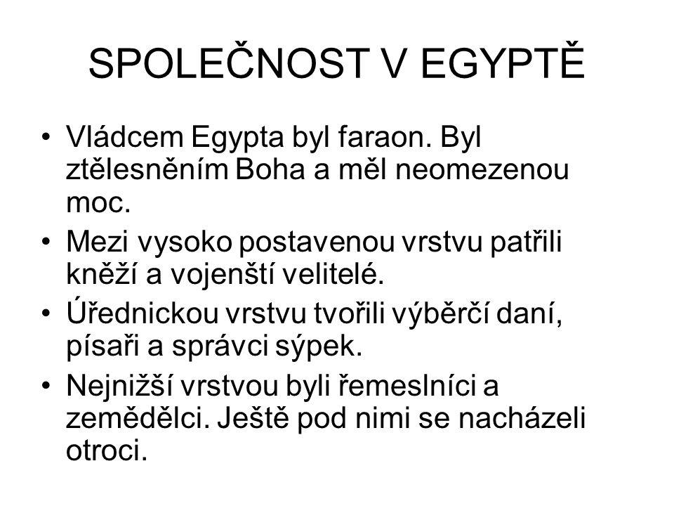 SPOLEČNOST V EGYPTĚ Vládcem Egypta byl faraon. Byl ztělesněním Boha a měl neomezenou moc. Mezi vysoko postavenou vrstvu patřili kněží a vojenští velit