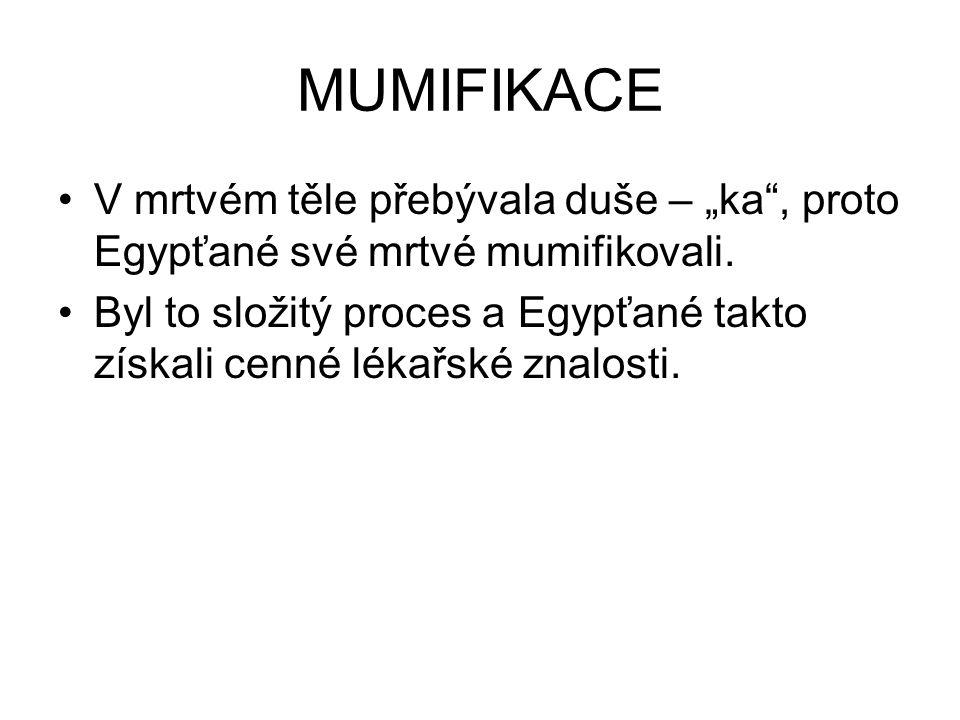 """MUMIFIKACE V mrtvém těle přebývala duše – """"ka"""", proto Egypťané své mrtvé mumifikovali. Byl to složitý proces a Egypťané takto získali cenné lékařské z"""