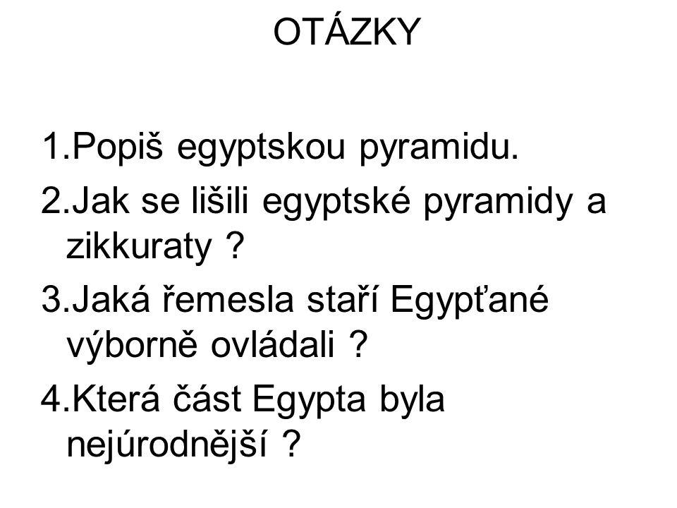 OTÁZKY 1.Popiš egyptskou pyramidu. 2.Jak se lišili egyptské pyramidy a zikkuraty ? 3.Jaká řemesla staří Egypťané výborně ovládali ? 4.Která část Egypt