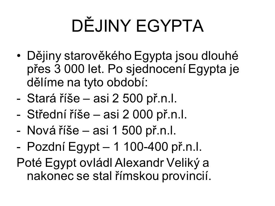 DĚJINY EGYPTA Dějiny starověkého Egypta jsou dlouhé přes 3 000 let. Po sjednocení Egypta je dělíme na tyto období: -Stará říše – asi 2 500 př.n.l. -St