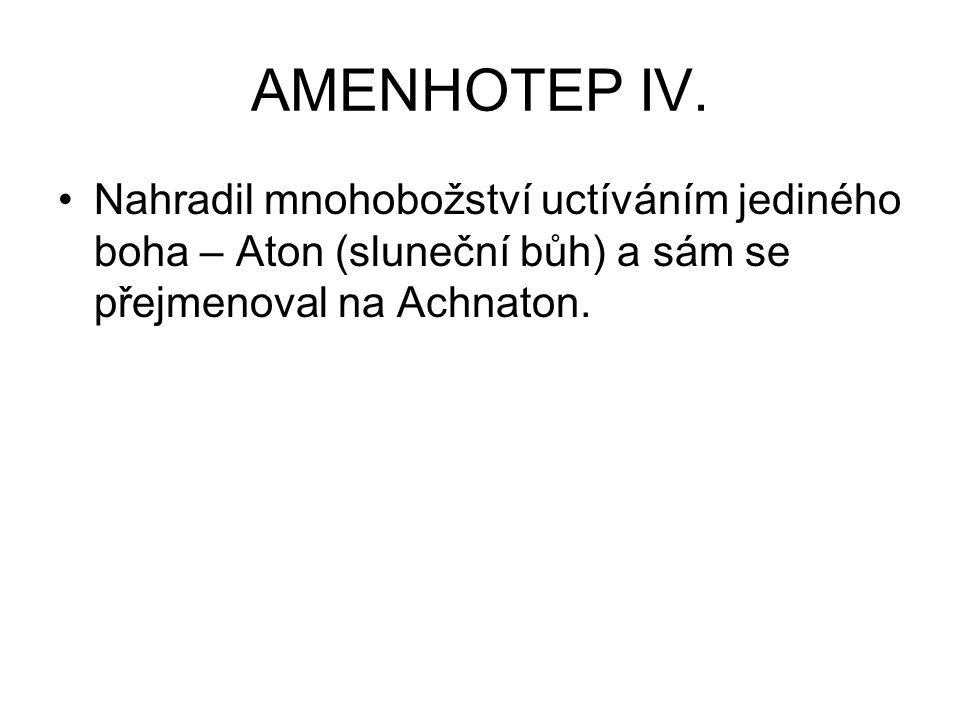 AMENHOTEP IV. Nahradil mnohobožství uctíváním jediného boha – Aton (sluneční bůh) a sám se přejmenoval na Achnaton.