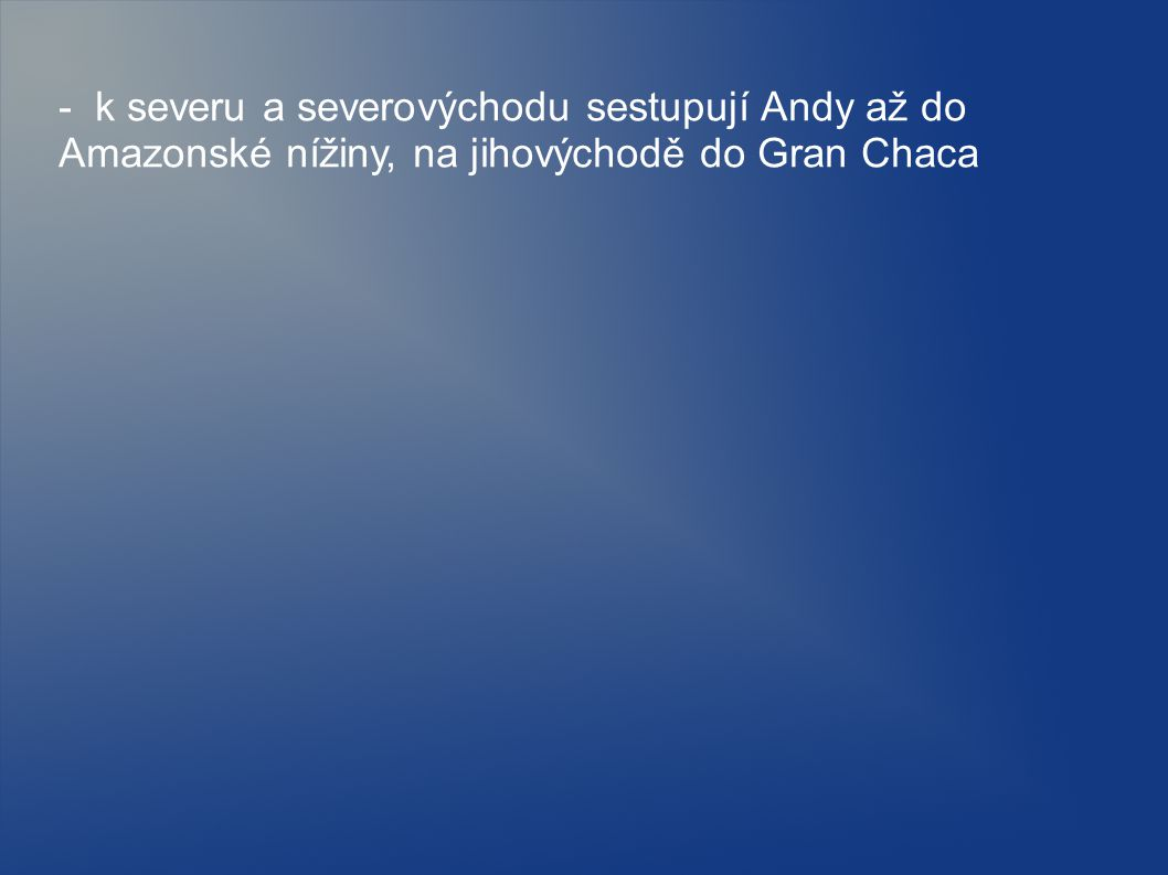 - k severu a severovýchodu sestupují Andy až do Amazonské nížiny, na jihovýchodě do Gran Chaca