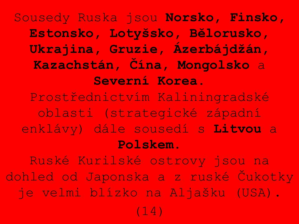 Sousedy Ruska jsou Norsko, Finsko, Estonsko, Lotyšsko, Bělorusko, Ukrajina, Gruzie, Ázerbájdžán, Kazachstán, Čína, Mongolsko a Severní Korea. Prostřed