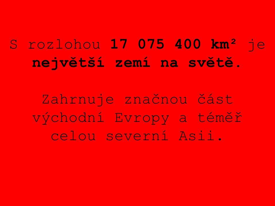 S rozlohou 17 075 400 km² je největší zemí na světě. Zahrnuje značnou část východní Evropy a téměř celou severní Asii.