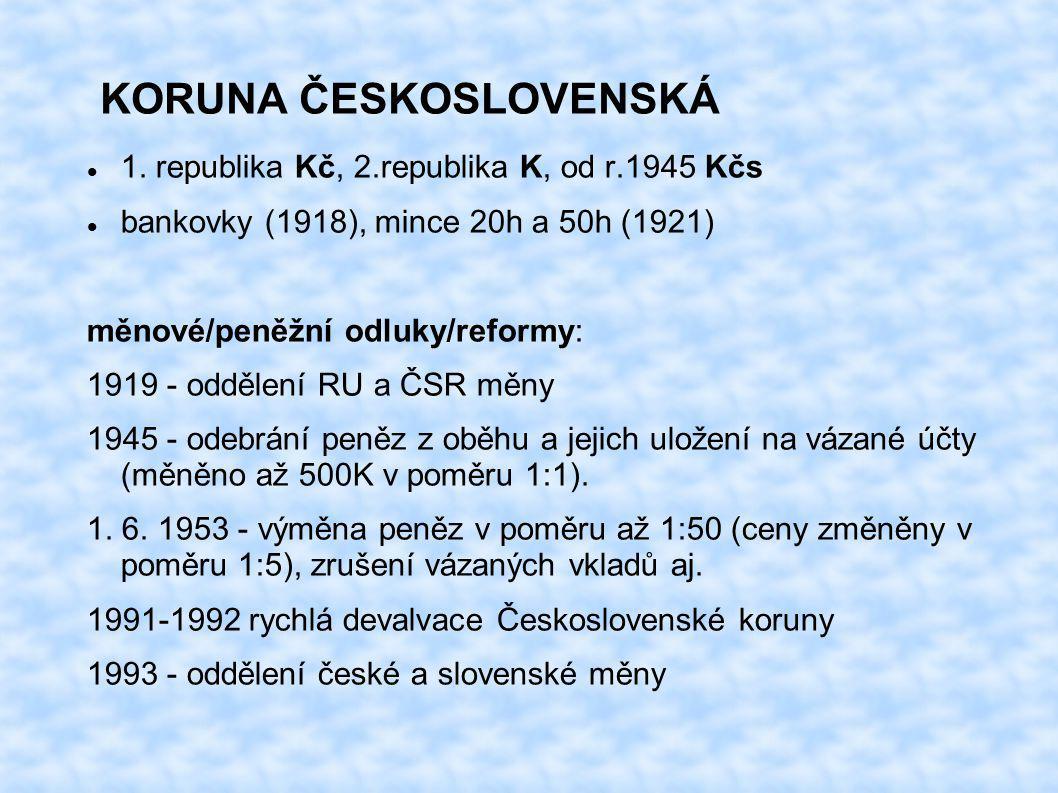 KORUNA ČESKOSLOVENSKÁ 1. republika Kč, 2.republika K, od r.1945 Kčs bankovky (1918), mince 20h a 50h (1921) měnové/peněžní odluky/reformy: 1919 - oddě