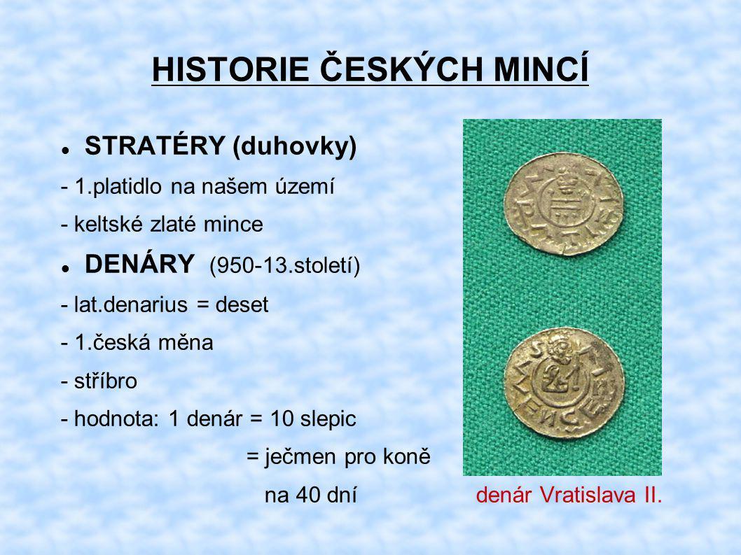 HISTORIE ČESKÝCH MINCÍ STRATÉRY (duhovky) - 1.platidlo na našem území - keltské zlaté mince DENÁRY (950-13.století) - lat.denarius = deset - 1.česká m