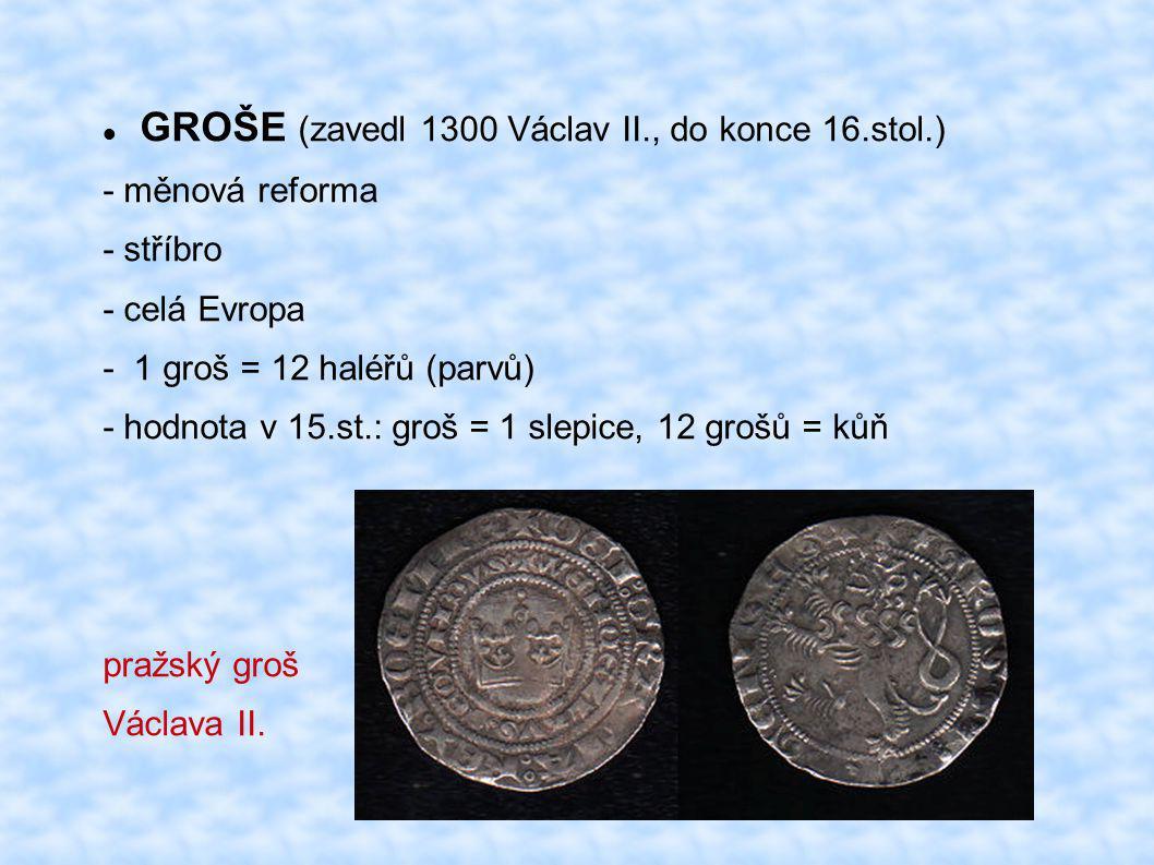 GROŠE (zavedl 1300 Václav II., do konce 16.stol.) - měnová reforma - stříbro - celá Evropa - 1 groš = 12 haléřů (parvů) - hodnota v 15.st.: groš = 1 s