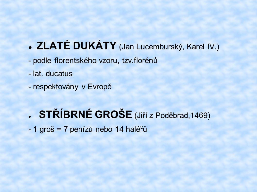 ZLATÉ DUKÁTY (Jan Lucemburský, Karel IV.) - podle florentského vzoru, tzv.florénů - lat. ducatus - respektovány v Evropě STŘÍBRNÉ GROŠE (Jiří z Poděbr