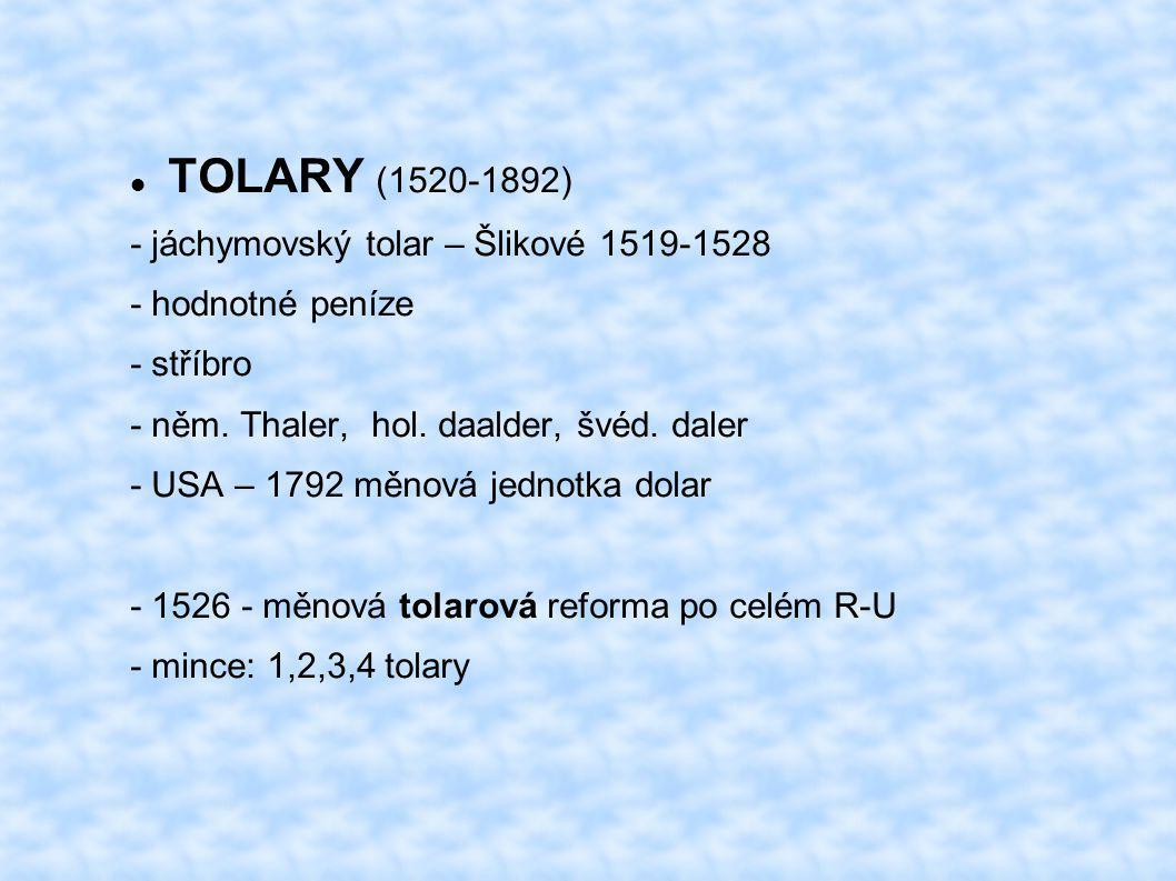 TOLARY (1520-1892) - jáchymovský tolar – Šlikové 1519-1528 - hodnotné peníze - stříbro - něm. Thaler, hol. daalder, švéd. daler - USA – 1792 měnová je