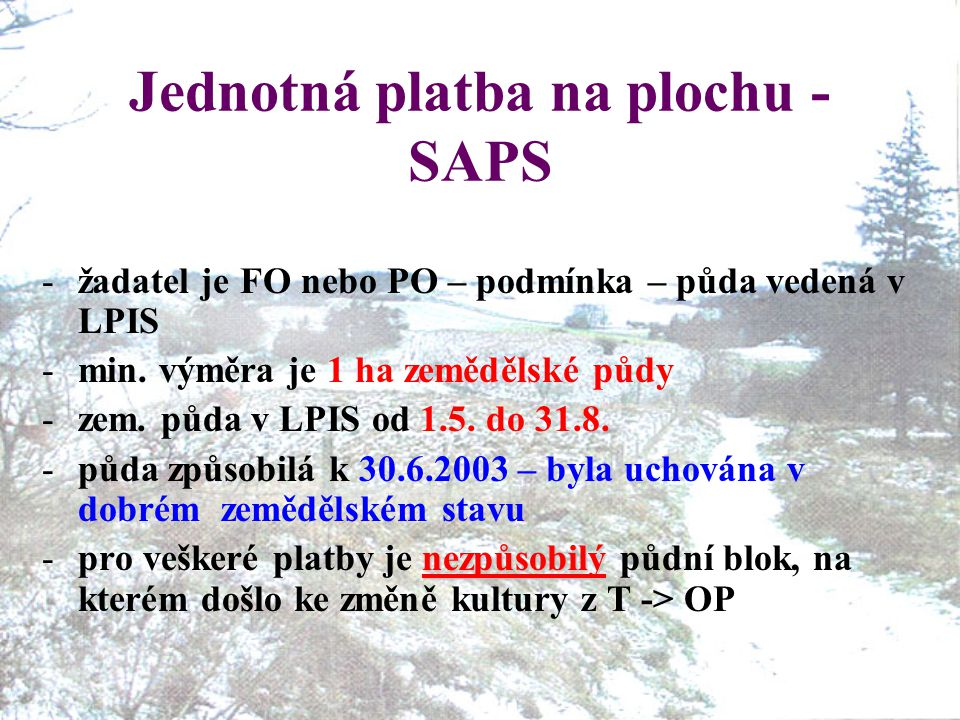 Jednotná platba na plochu - SAPS -žadatel je FO nebo PO – podmínka – půda vedená v LPIS -min. výměra je 1 ha zemědělské půdy -zem. půda v LPIS od 1.5.