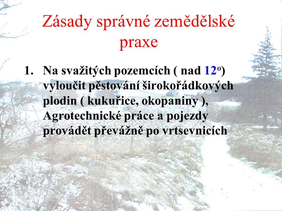 Zásady správné zemědělské praxe 1.Na svažitých pozemcích ( nad 12 o ) vyloučit pěstování širokořádkových plodin ( kukuřice, okopaniny ), Agrotechnické