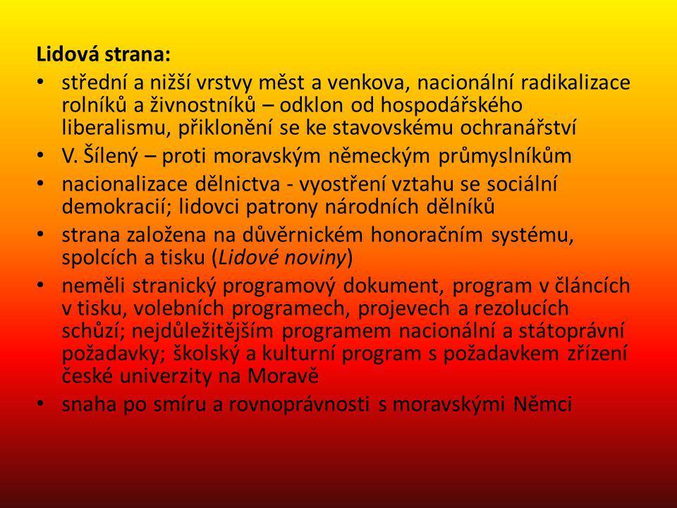 1897 Stránského lidovci nejsilnější českou politickou stranou na Moravě na Moravském zemském sněmu spolupracovali ve vlasteneckém klubu se staročechy a katolíky, ve vyrovnávacím výboru i s moravskými Němci na Říšské radě podporovali mladočeské jazykové požadavky, aby neztratili radikální přívržence (rolníky, pokrokáře) – bojovali proti Němcům, katolíkům (cyrilometodějský antiklerikalismus) a socialistům cíl: česká většina na Moravském zemském sněmu a zřízení české univerzity na Moravě Stránský podal návrh na všeobecné hlasovací právo do zemského sněmu Stránský se vzdal místopředsednictví v mladočeském poslaneckém klubu lidovci přispěli návratem do výboru k obnovení česko-německých jednání na Moravě; zároveň sami radikalizovali veřejnost tlakem na nacionalizaci a demokratizaci 1909 sloučení lidové a pokrokové strany, vazby na opoziční maloměšťanské voličstvo A.