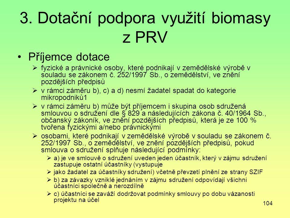 104 3. Dotační podpora využití biomasy z PRV Příjemce dotace  fyzické a právnické osoby, které podnikají v zemědělské výrobě v souladu se zákonem č.