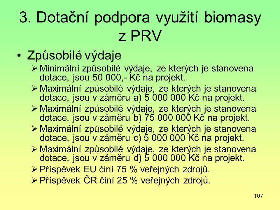 107 3. Dotační podpora využití biomasy z PRV Způsobilé výdaje  Minimální způsobilé výdaje, ze kterých je stanovena dotace, jsou 50 000,- Kč na projek