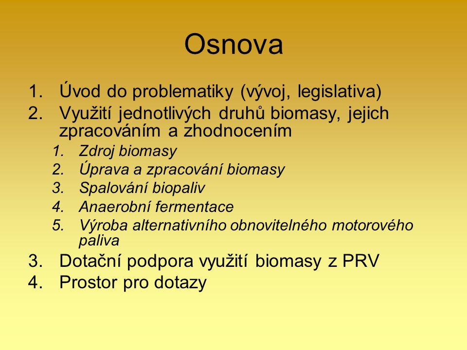 Osnova 1.Úvod do problematiky (vývoj, legislativa) 2.Využití jednotlivých druhů biomasy, jejich zpracováním a zhodnocením 1.Zdroj biomasy 2.Úprava a z