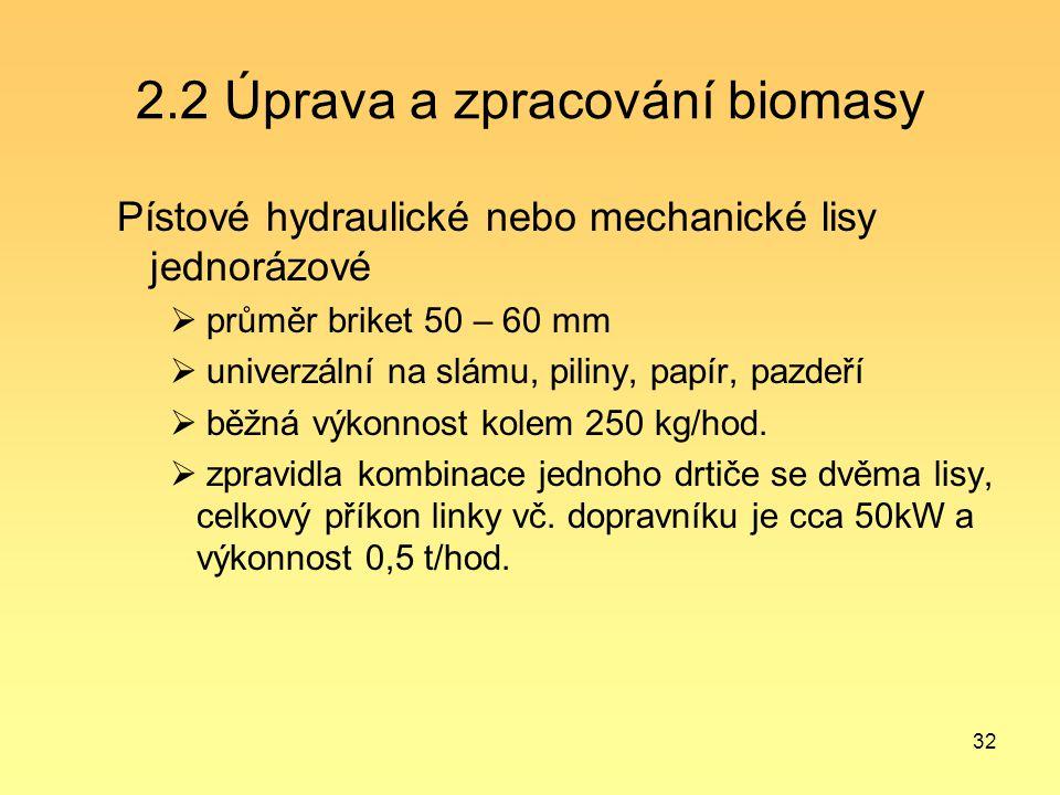 32 2.2 Úprava a zpracování biomasy Pístové hydraulické nebo mechanické lisy jednorázové  průměr briket 50 – 60 mm  univerzální na slámu, piliny, pap
