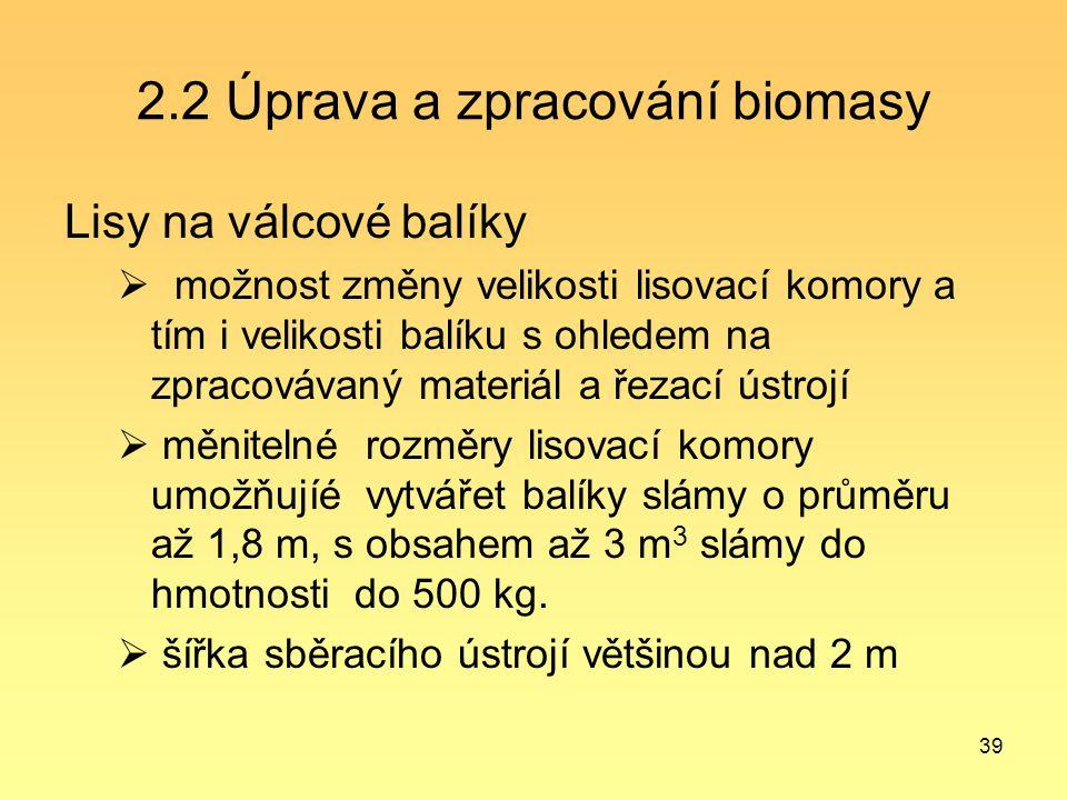 39 2.2 Úprava a zpracování biomasy Lisy na válcové balíky  možnost změny velikosti lisovací komory a tím i velikosti balíku s ohledem na zpracovávaný