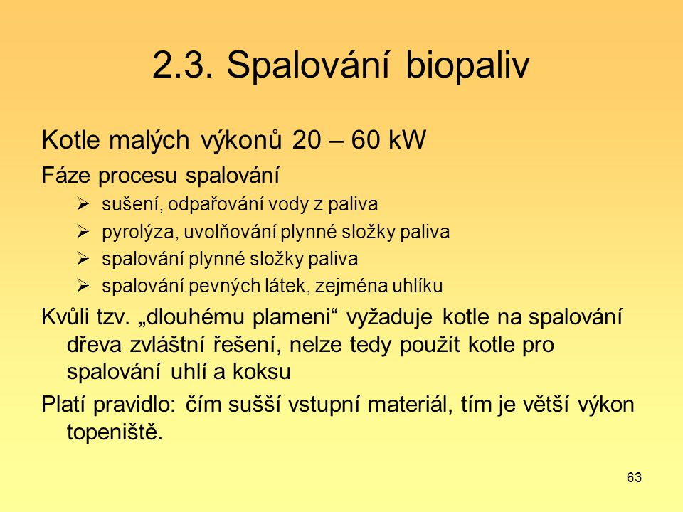 63 2.3. Spalování biopaliv Kotle malých výkonů 20 – 60 kW Fáze procesu spalování  sušení, odpařování vody z paliva  pyrolýza, uvolňování plynné slož