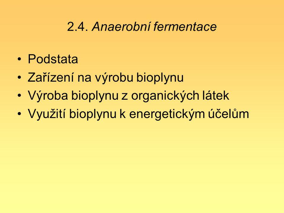 2.4. Anaerobní fermentace Podstata Zařízení na výrobu bioplynu Výroba bioplynu z organických látek Využití bioplynu k energetickým účelům