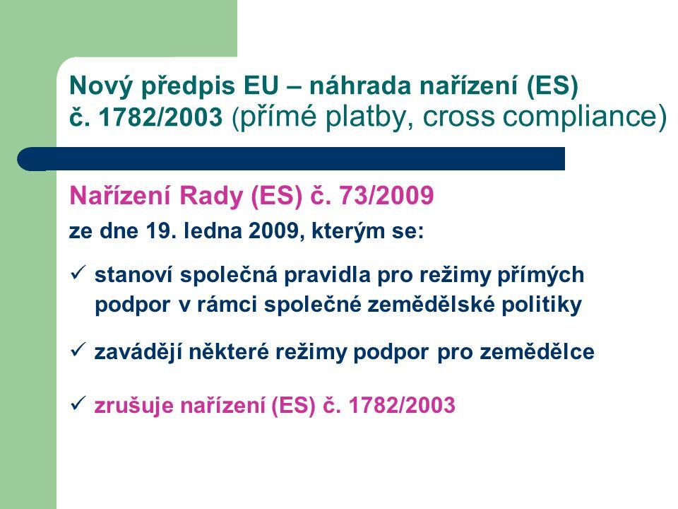 Nový předpis EU – náhrada nařízení (ES) č. 1782/2003 ( přímé platby, cross compliance) Nařízení Rady (ES) č. 73/2009 ze dne 19. ledna 2009, kterým se:
